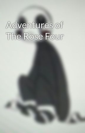 Adventures of The Rose Four by penquinsarecool