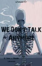 We Don't Talk Anymore //G!Sans X Reader [Lemmon] by LaTiaQueen
