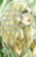 I Love You More Than Life Itself *An Edward Cullen Love Story* by AmyRenate