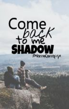 Come Back To Me Shadow || M.C by PrincessQueen8171
