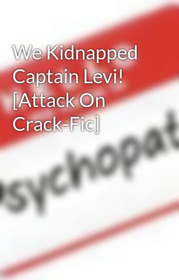 We Kidnapped Captain Levi! [Attack On Crack-Fic] by I_am_a_psychopath