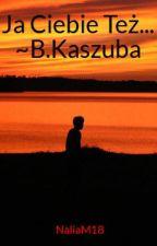 Ja Ciebie Też~Bartek Kaszuba by NaliaM18
