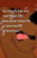 so much for my normale life because now im a (werwolf) princesse? by baydawn15