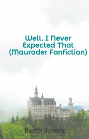 Well, I Never Expected That (Maurader Fanfiction) by BaxterBunney