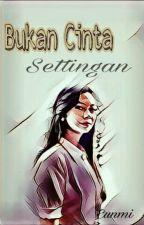 BUKAN CINTA SETTINGAN by Eunmi117