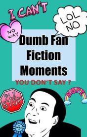 Dumb Fan Fiction Moments by ParisHodgson