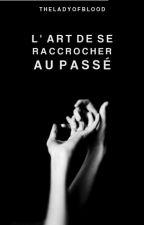 L'Art de se Raccrocher au Passé. | ✔ by TheLadyOfBlood