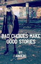 Bad Choices make good stories by Anigero