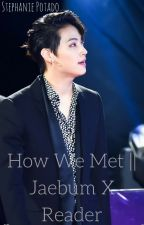 How We Met ||JaeBum x Reader || #Wattys2017 by Mysterious_SD