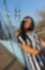 My crush on alpha Daniel by 1Chelsea