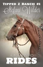 A Man Who Rides (Tipped Z Ranch - Book 1) by stefaniwilder