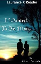 I Wanted To Be More (Laurance X Reader FanFiction) •SLOW UPDATES• by Allizza_Carmelle