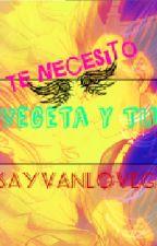 Te Necesito-Vegeta&Tú.(Completa.) by SayVanLoveGirl