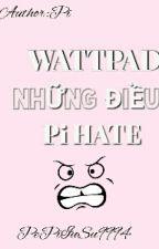 Những Điều Mà Bạn Pi HATE Trên Wattpad by WonPi_HHs9994