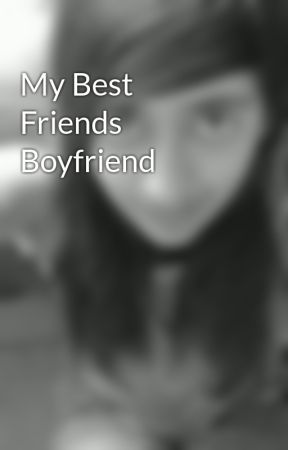 My Best Friends Boyfriend by AyeshaGoesRawrrr96