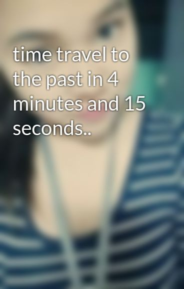time travel to the past in 4 minutes and 15 seconds.. by Rosy_cheek