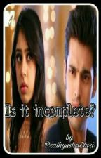 IS IT INCOMPLETE?? by PrathyushaEluri