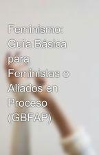 Feminismo: Guía Básica para Feministas o Aliados en Proceso (GBFAP) by kkodakk