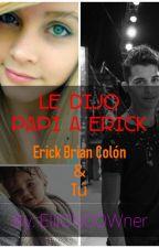 Le Dijo Papi A Erick (ERICK COLON Y TU) by EliiCNCOWner