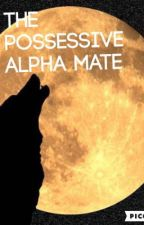The Possessive Alpha Mate by Rileigh21