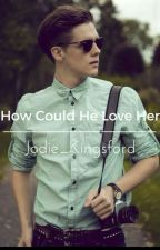 How Could He Love Her?  by Jodie_Kingsford