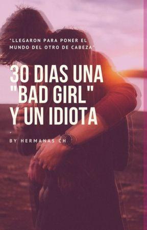 """30 Días Una """"Bad Girl"""" Y Un Idiota by HermanasCH"""