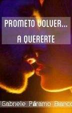 Prometo volver... A quererte by Gabrieleescritor