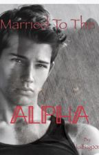 Married to the Alpha//COMPLETED  by 100foreveralone001