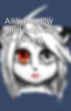 Aikia (Shadow The Hedgehog Love Story) by ShadowEpona