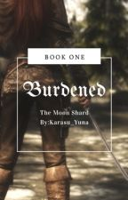 Burdened-The Moon Shard-Book I by Karasu_Yuna