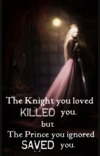 The Knight you loved KILLED you, but The Prince you ignored SAVED you. by micole_01
