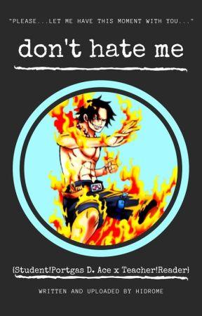 Dont Hate Me. {Student!Portgas D. Ace x Teacher!Reader} by Hidrome