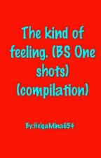 The kind of feeling. (BS One shots) (compilation) by HelgaMina654