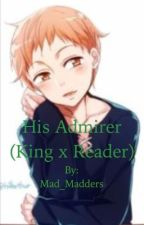 His Admirer (King x Reader) by Mad_Madders
