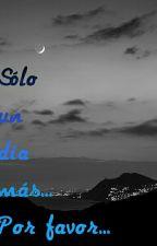 Sólo un día más... Por favor _-Exorinha-_ TERMINADA  by ElPandaQueVuela