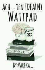 Ach... ten IDEALNY Wattpad by Varika_