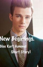 New Beginings. (Glee Kurt Hummel Short Story) COMPLETED by KissItGoodbye