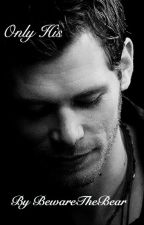 Only His [A Klaus Mikaelson Love Story] (Book 1) *Currently Editing!* by BewareTheBear