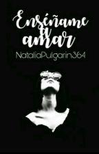 Enseñame a AMAR by NataliaPulgarin364