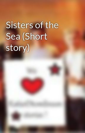 Sisters of the Sea (Short story) by Katie1Dtomlinson