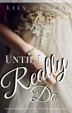 until I Really Do (Completed)  by LeeleeKez