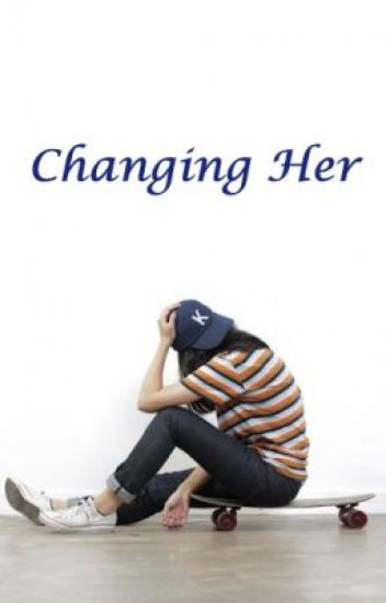 CHANGING HER (ON-GOING and UNDER-REVISION)