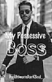 My Possessive Boss. by UltimateDarKSoul_