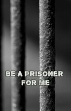 Be A Prisoner For Me (boyxboy) by DeadlyCross666