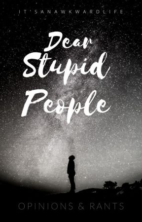 Dear Stupid People (+rants) by itsanawkwardlife