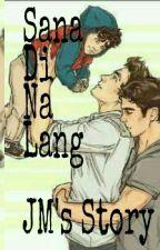 Sana Di Na Lang (Jm's Story) by JheiiEhm9