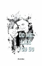 Do Me Like You Do by sereace