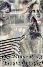 Our Moments. (Elounor Fanfic) by ItsAngieXx