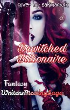 Bewitched Billionaire by WritersMeetingSaga