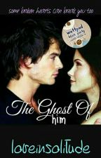 The Ghost Of Him (Complete) by loveinsolitude